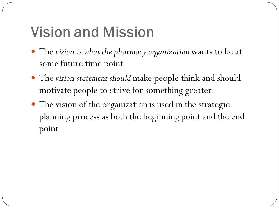 Vision and Mission The vision is what the pharmacy organization wants to be at some future time point.