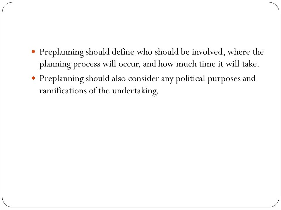 Preplanning should define who should be involved, where the planning process will occur, and how much time it will take.