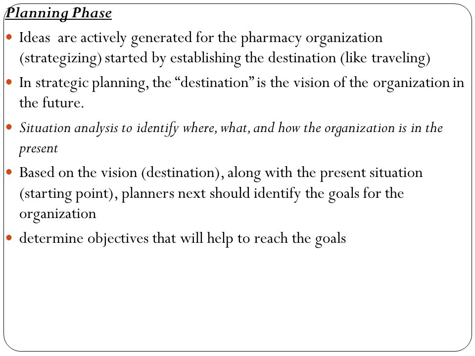 Planning Phase Ideas are actively generated for the pharmacy organization (strategizing) started by establishing the destination (like traveling)