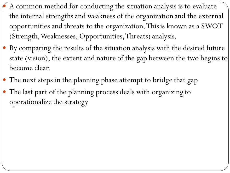 A common method for conducting the situation analysis is to evaluate the internal strengths and weakness of the organization and the external opportunities and threats to the organization. This is known as a SWOT (Strength, Weaknesses, Opportunities, Threats) analysis.