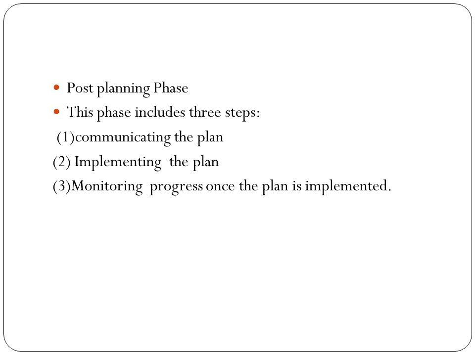 Post planning Phase This phase includes three steps: (1)communicating the plan. (2) Implementing the plan.
