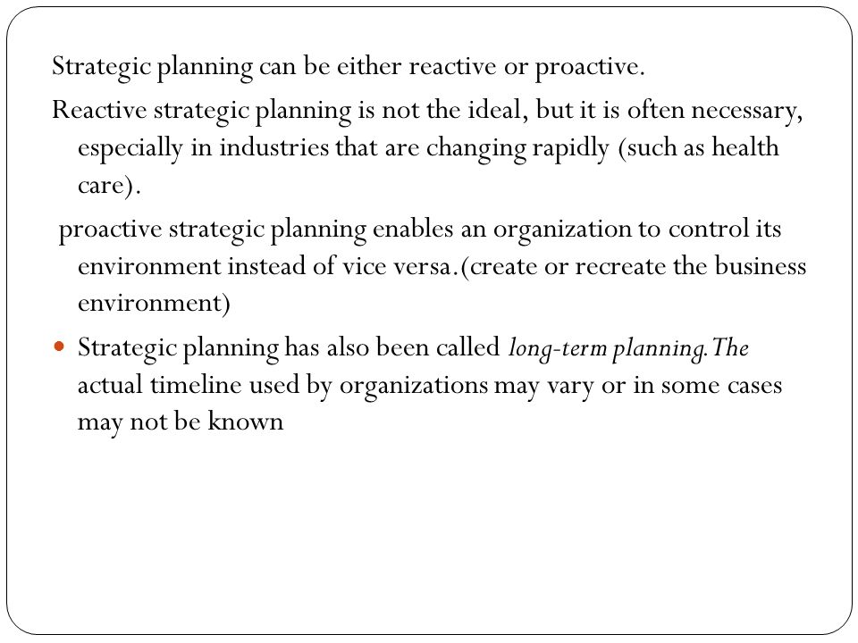 Strategic planning can be either reactive or proactive.