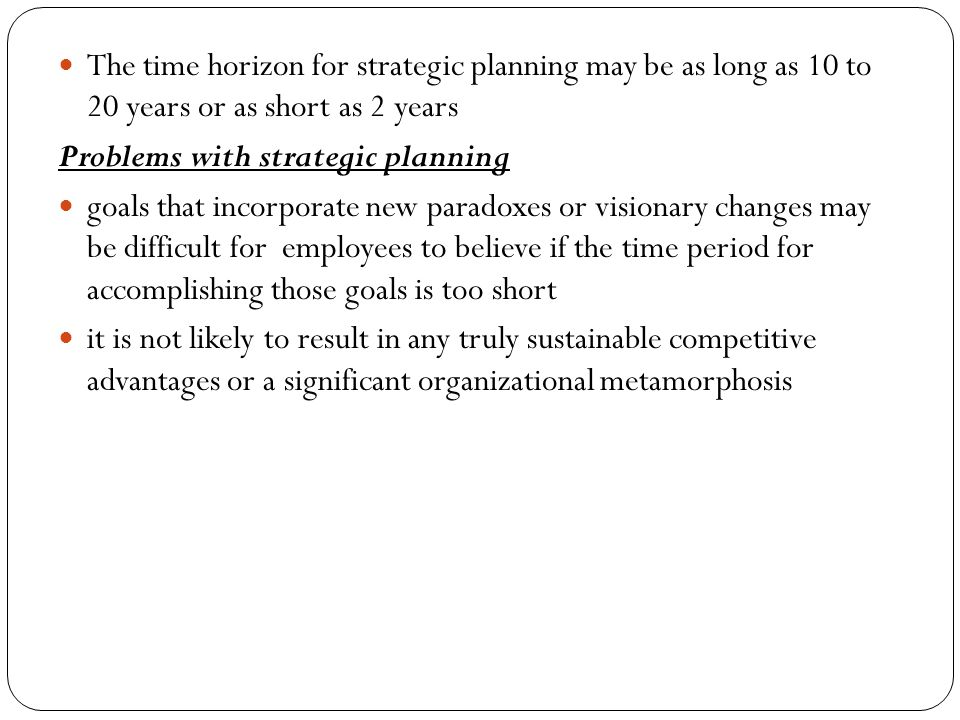 The time horizon for strategic planning may be as long as 10 to 20 years or as short as 2 years
