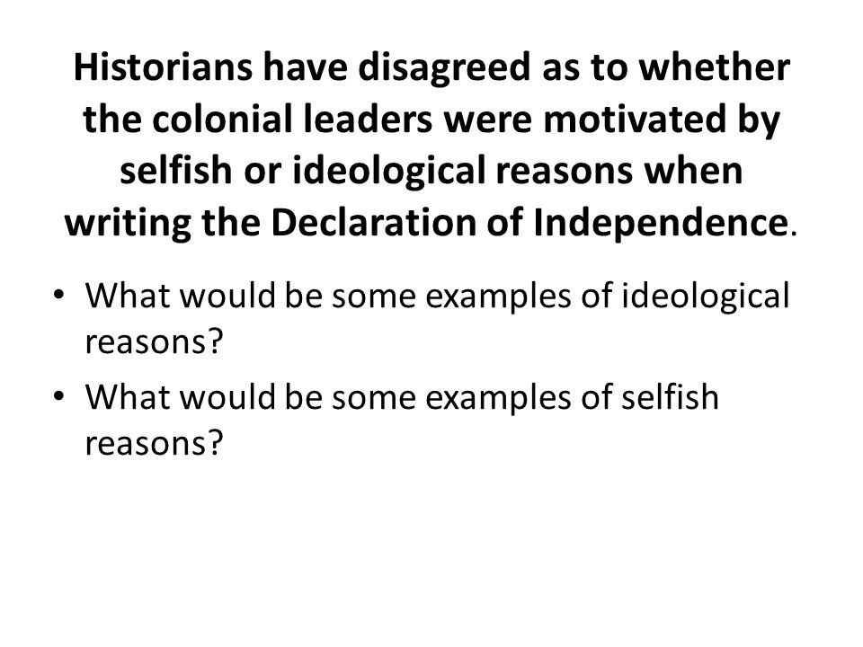Historians have disagreed as to whether the colonial leaders were motivated by selfish or ideological reasons when writing the Declaration of Independence.