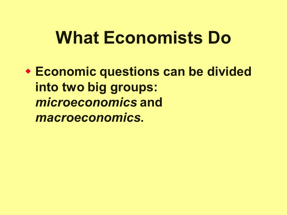 What Economists Do Economic questions can be divided into two big groups: microeconomics and macroeconomics.