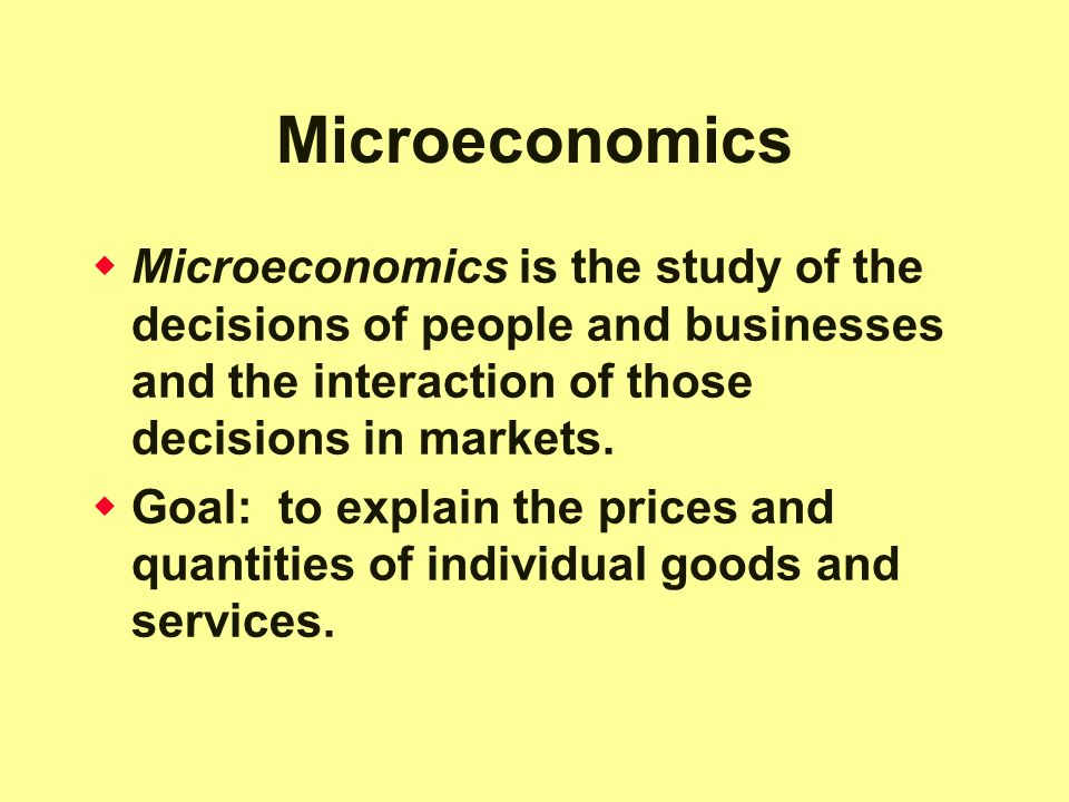 Microeconomics Microeconomics is the study of the decisions of people and businesses and the interaction of those decisions in markets.