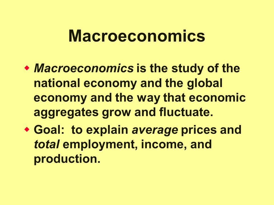 Macroeconomics Macroeconomics is the study of the national economy and the global economy and the way that economic aggregates grow and fluctuate.