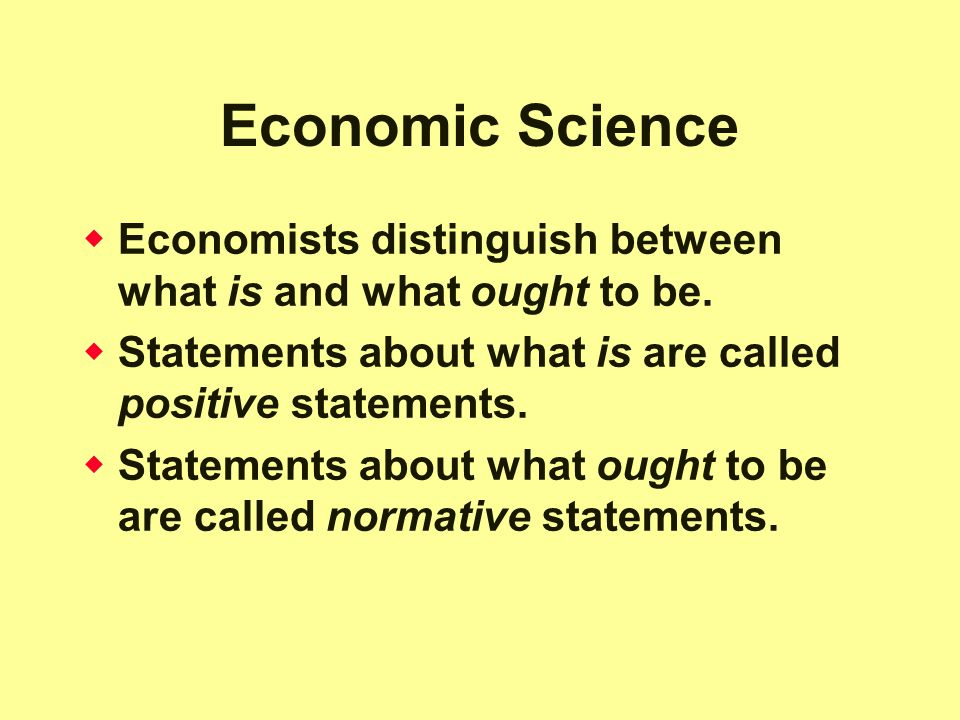 Economic Science Economists distinguish between what is and what ought to be. Statements about what is are called positive statements.
