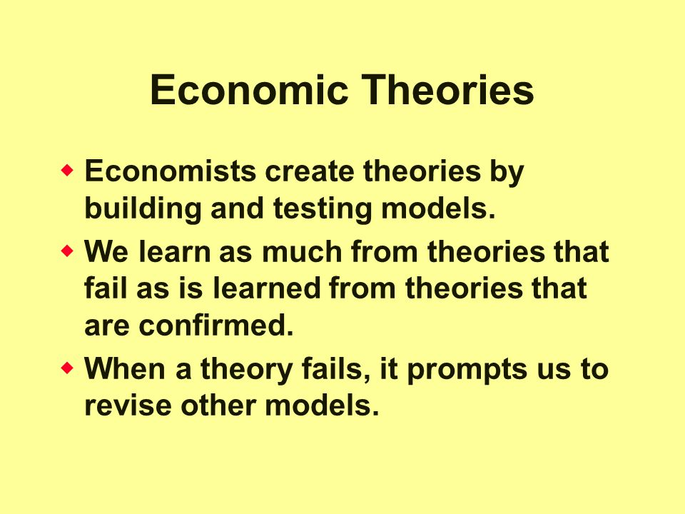 Economic Theories Economists create theories by building and testing models.