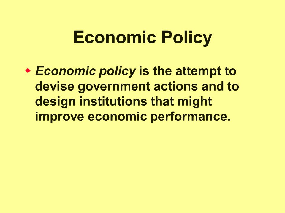 Economic Policy Economic policy is the attempt to devise government actions and to design institutions that might improve economic performance.