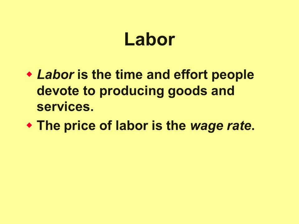 Labor Labor is the time and effort people devote to producing goods and services.