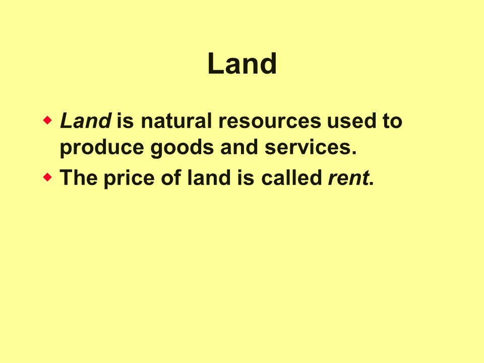 Land Land is natural resources used to produce goods and services.
