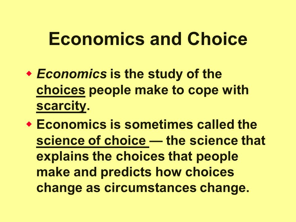 Economics and Choice Economics is the study of the choices people make to cope with scarcity.