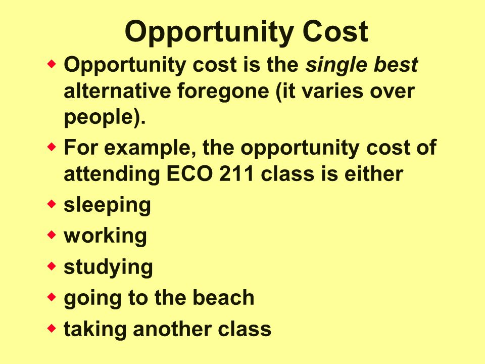 Opportunity Cost Opportunity cost is the single best alternative foregone (it varies over people).