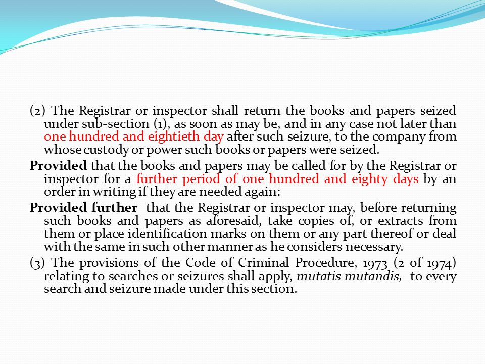 (2) The Registrar or inspector shall return the books and papers seized under sub-section (1), as soon as may be, and in any case not later than one hundred and eightieth day after such seizure, to the company from whose custody or power such books or papers were seized.