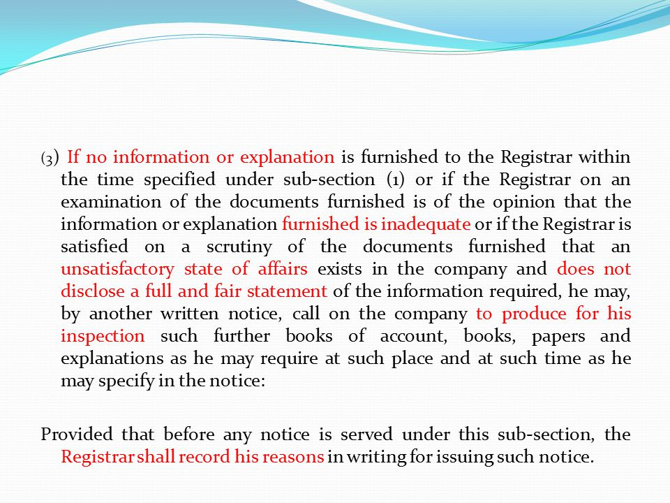 (3) If no information or explanation is furnished to the Registrar within the time specified under sub-section (1) or if the Registrar on an examination of the documents furnished is of the opinion that the information or explanation furnished is inadequate or if the Registrar is satisfied on a scrutiny of the documents furnished that an unsatisfactory state of affairs exists in the company and does not disclose a full and fair statement of the information required, he may, by another written notice, call on the company to produce for his inspection such further books of account, books, papers and explanations as he may require at such place and at such time as he may specify in the notice:
