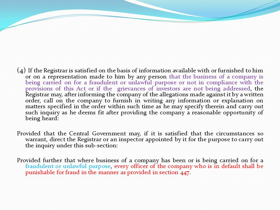 (4) If the Registrar is satisfied on the basis of information available with or furnished to him or on a representation made to him by any person that the business of a company is being carried on for a fraudulent or unlawful purpose or not in compliance with the provisions of this Act or if the grievances of investors are not being addressed, the Registrar may, after informing the company of the allegations made against it by a written order, call on the company to furnish in writing any information or explanation on matters specified in the order within such time as he may specify therein and carry out such inquiry as he deems fit after providing the company a reasonable opportunity of being heard: