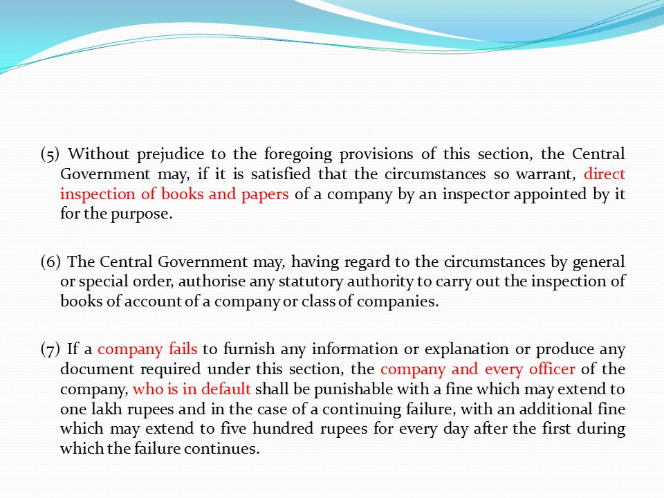 (5) Without prejudice to the foregoing provisions of this section, the Central Government may, if it is satisfied that the circumstances so warrant, direct inspection of books and papers of a company by an inspector appointed by it for the purpose.