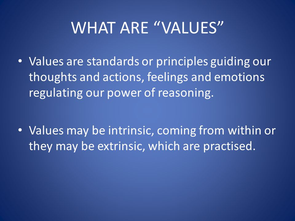 WHAT ARE VALUES Values are standards or principles guiding our thoughts and actions, feelings and emotions regulating our power of reasoning.