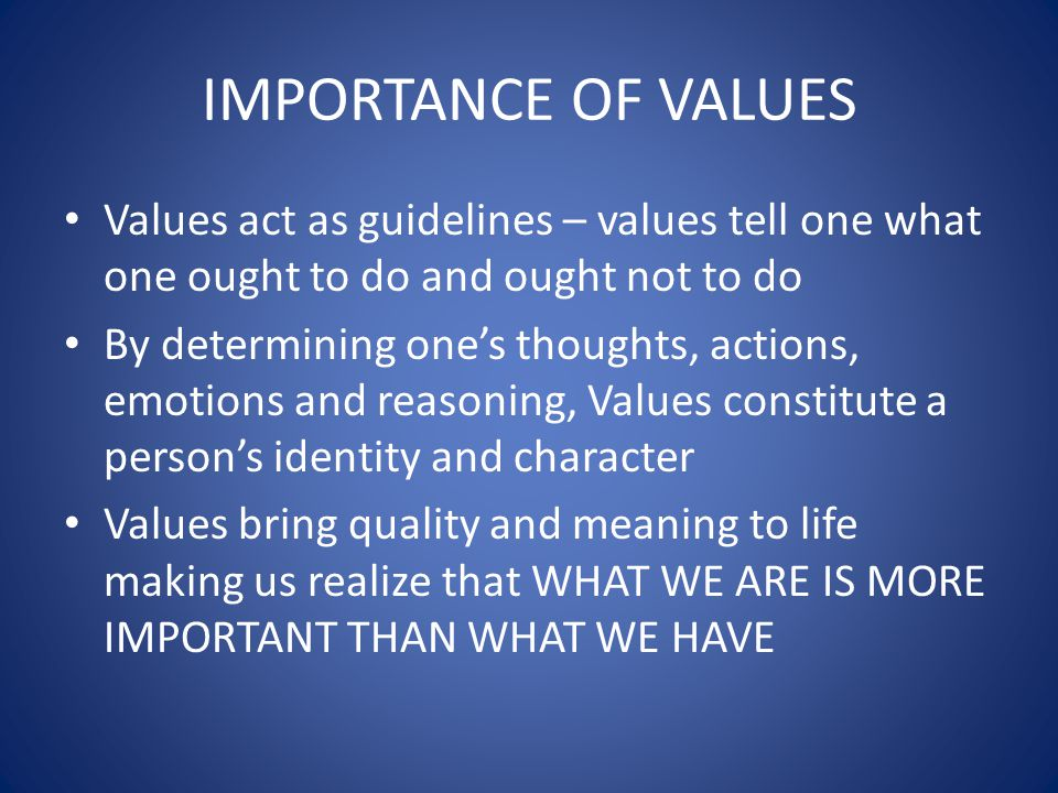 IMPORTANCE OF VALUES Values act as guidelines – values tell one what one ought to do and ought not to do.