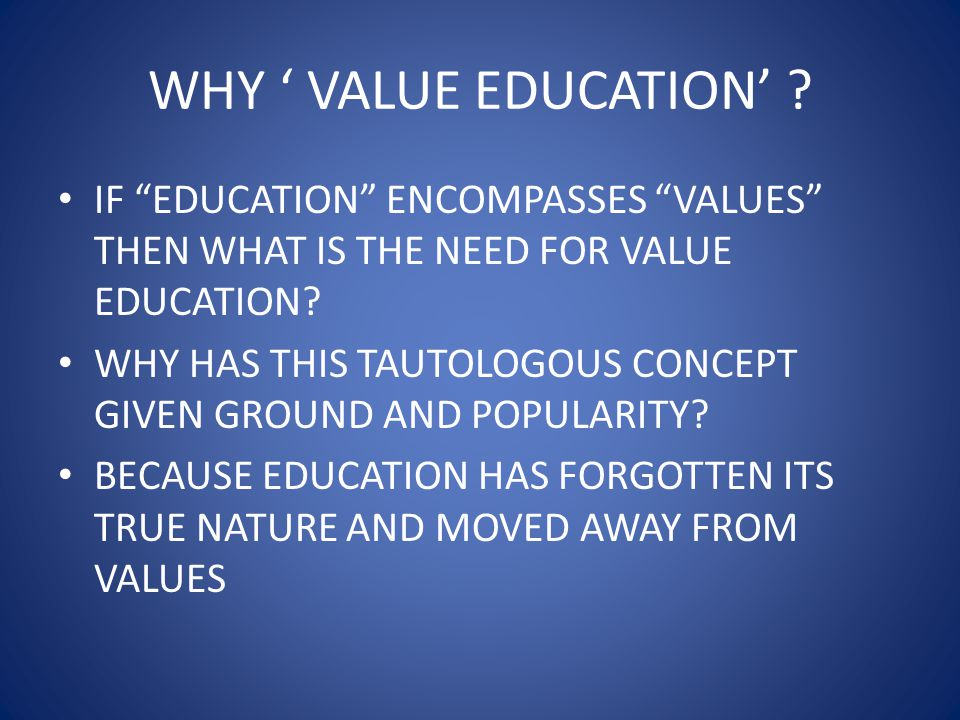 WHY ' VALUE EDUCATION' IF EDUCATION ENCOMPASSES VALUES THEN WHAT IS THE NEED FOR VALUE EDUCATION