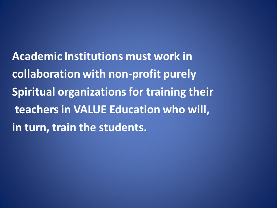 Academic Institutions must work in collaboration with non-profit purely Spiritual organizations for training their teachers in VALUE Education who will, in turn, train the students.