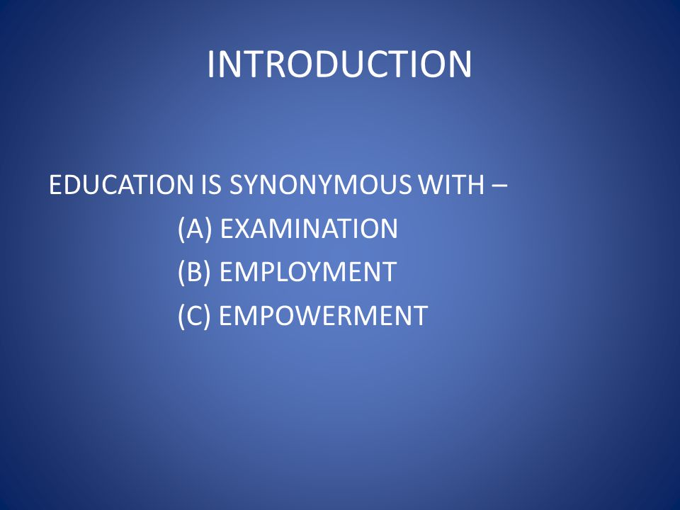 INTRODUCTION EDUCATION IS SYNONYMOUS WITH – (A) EXAMINATION (B) EMPLOYMENT (C) EMPOWERMENT