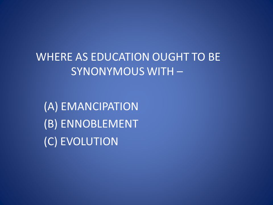 WHERE AS EDUCATION OUGHT TO BE SYNONYMOUS WITH –