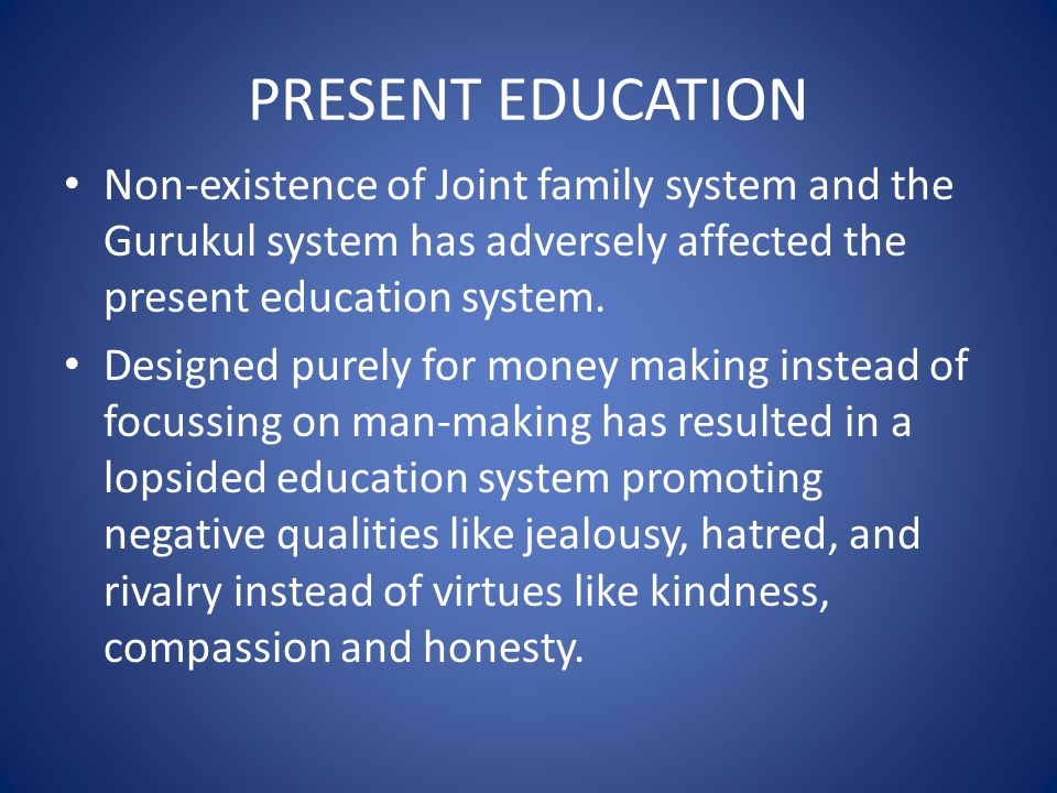 PRESENT EDUCATION Non-existence of Joint family system and the Gurukul system has adversely affected the present education system.