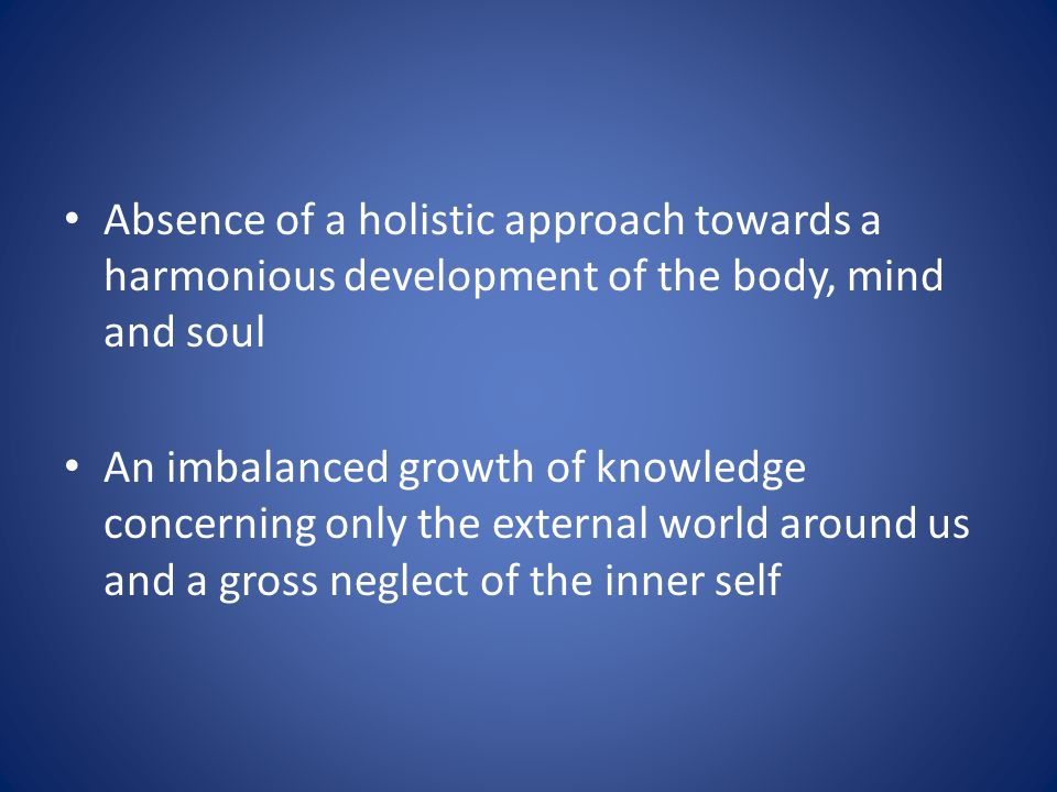 Absence of a holistic approach towards a harmonious development of the body, mind and soul