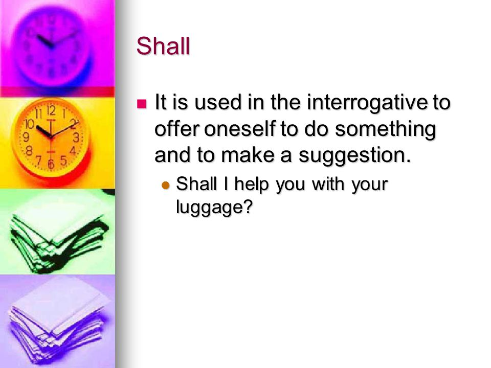 Shall It is used in the interrogative to offer oneself to do something and to make a suggestion.