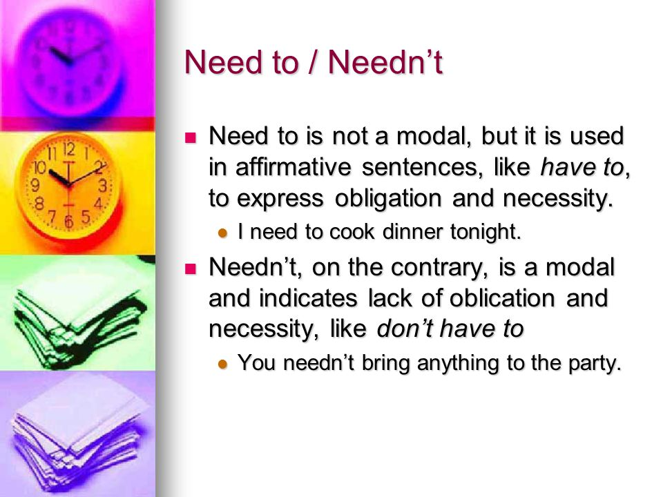 Need to / Needn't Need to is not a modal, but it is used in affirmative sentences, like have to, to express obligation and necessity.