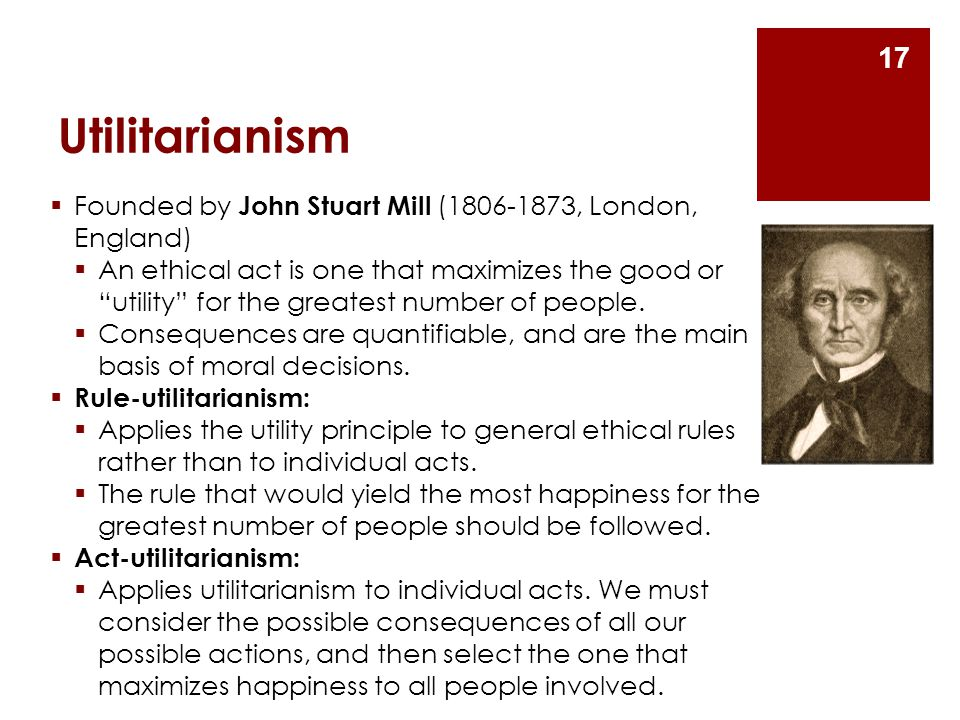 Utilitarianism Founded by John Stuart Mill (1806-1873, London, England)