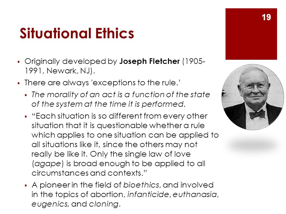 Situational Ethics Originally developed by Joseph Fletcher (1905- 1991, Newark, NJ). There are always exceptions to the rule.'