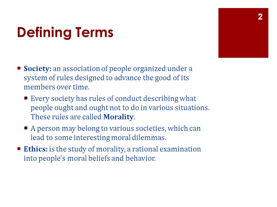 Defining Terms Society: an association of people organized under a system of rules designed to advance the good of its members over time.