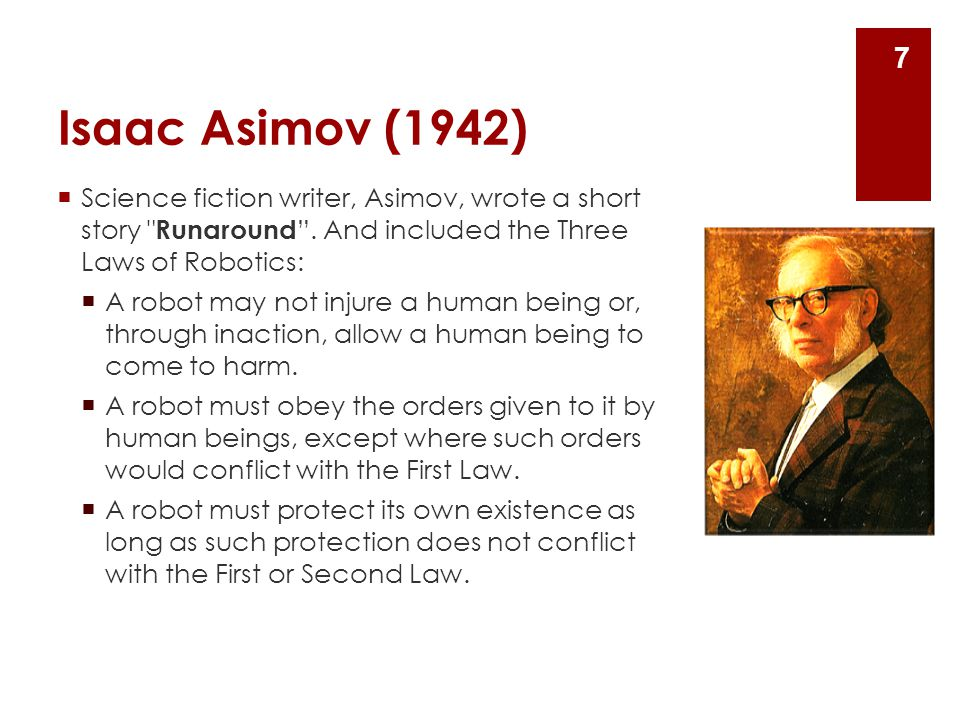Isaac Asimov (1942) Science fiction writer, Asimov, wrote a short story Runaround . And included the Three Laws of Robotics: