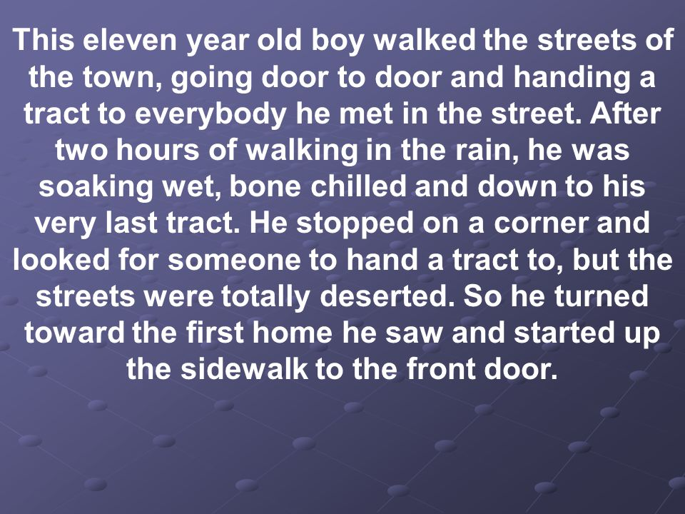 This eleven year old boy walked the streets of the town, going door to door and handing a tract to everybody he met in the street.