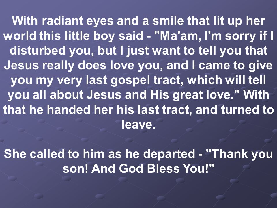 With radiant eyes and a smile that lit up her world this little boy said - Ma am, I m sorry if I disturbed you, but I just want to tell you that Jesus really does love you, and I came to give you my very last gospel tract, which will tell you all about Jesus and His great love. With that he handed her his last tract, and turned to leave.