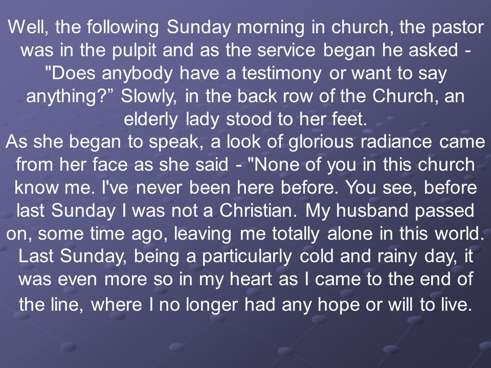Well, the following Sunday morning in church, the pastor was in the pulpit and as the service began he asked - Does anybody have a testimony or want to say anything Slowly, in the back row of the Church, an elderly lady stood to her feet.