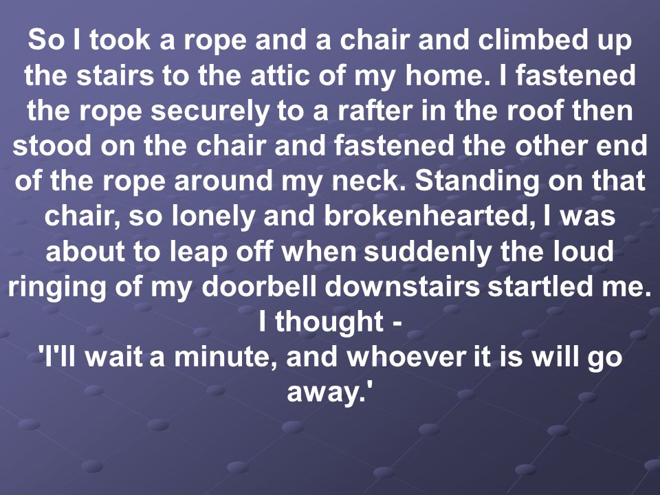 So I took a rope and a chair and climbed up the stairs to the attic of my home.