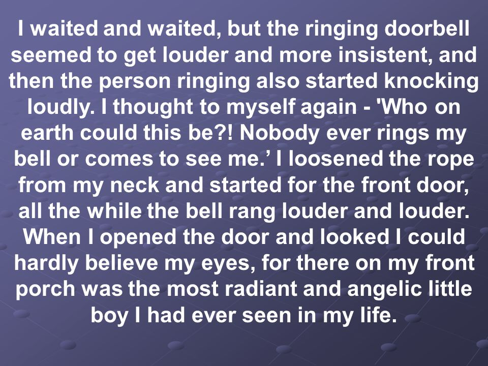 I waited and waited, but the ringing doorbell seemed to get louder and more insistent, and then the person ringing also started knocking loudly.