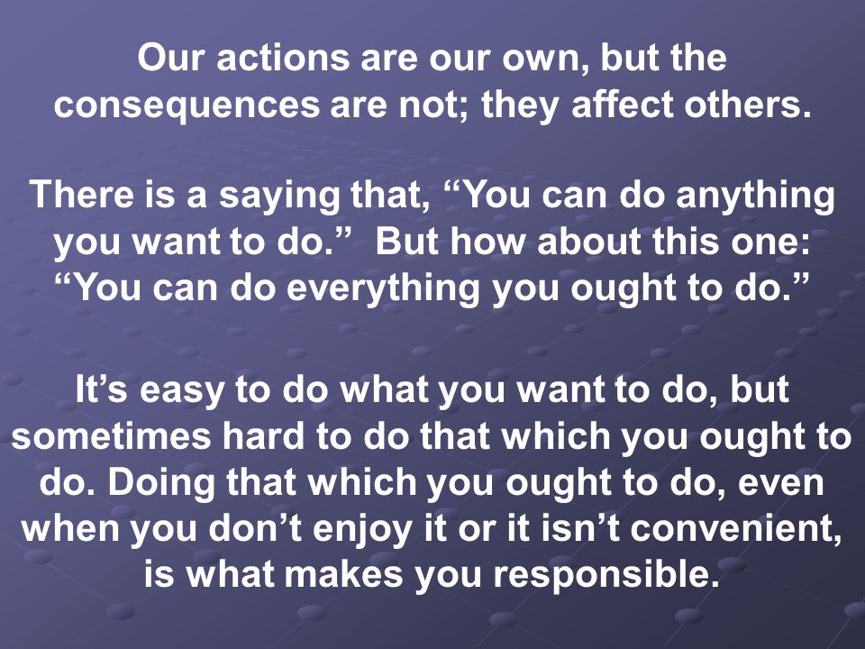 Our actions are our own, but the consequences are not; they affect others.