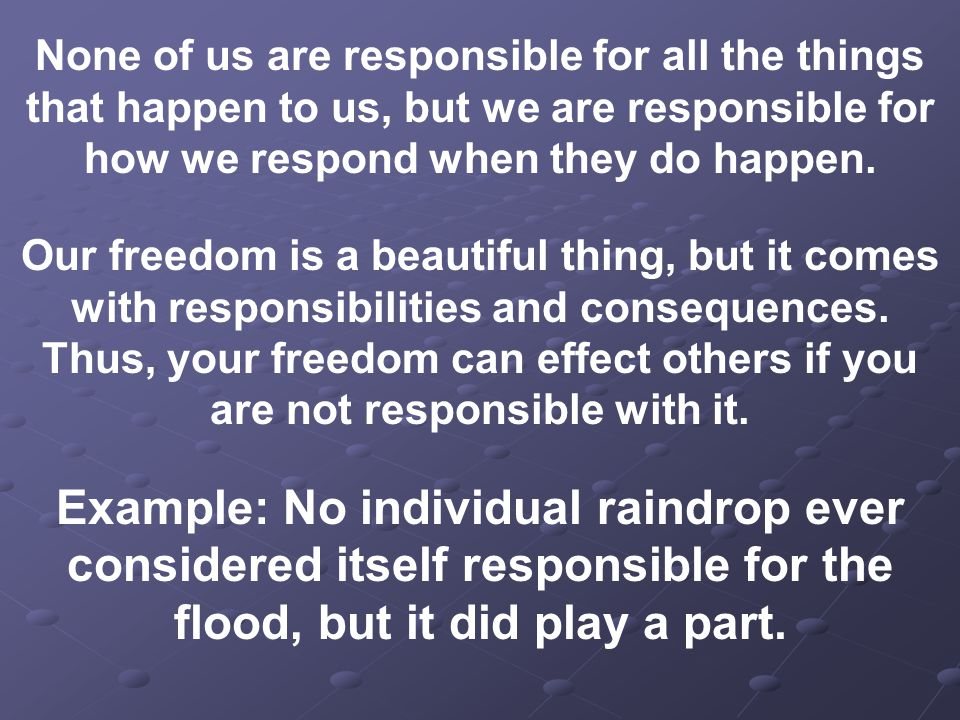 None of us are responsible for all the things that happen to us, but we are responsible for how we respond when they do happen.