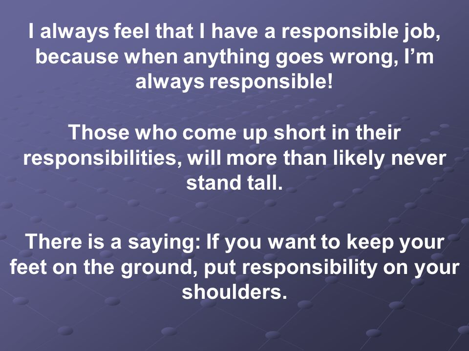 I always feel that I have a responsible job, because when anything goes wrong, I'm always responsible!