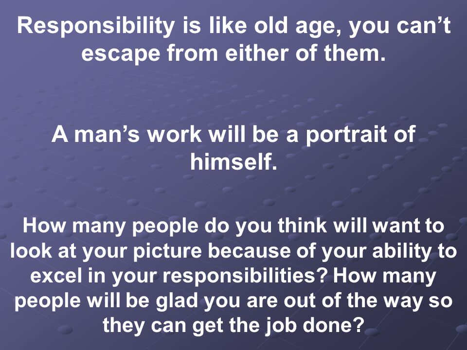 Responsibility is like old age, you can't escape from either of them.