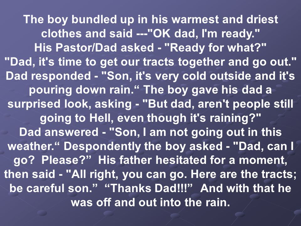 The boy bundled up in his warmest and driest clothes and said --- OK dad, I m ready. His Pastor/Dad asked - Ready for what Dad, it s time to get our tracts together and go out. Dad responded - Son, it s very cold outside and it s pouring down rain. The boy gave his dad a surprised look, asking - But dad, aren t people still going to Hell, even though it s raining Dad answered - Son, I am not going out in this weather. Despondently the boy asked - Dad, can I go.
