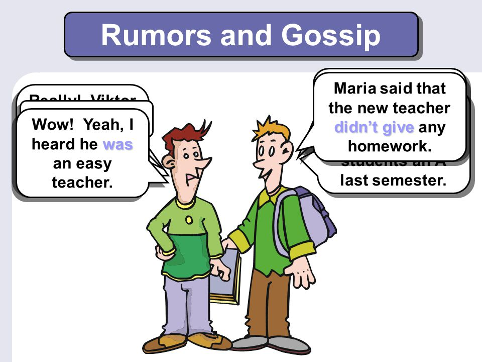 Rumors and Gossip Have you heard the latest gossip about the new teacher Maria said that the new teacher didn't give any homework.