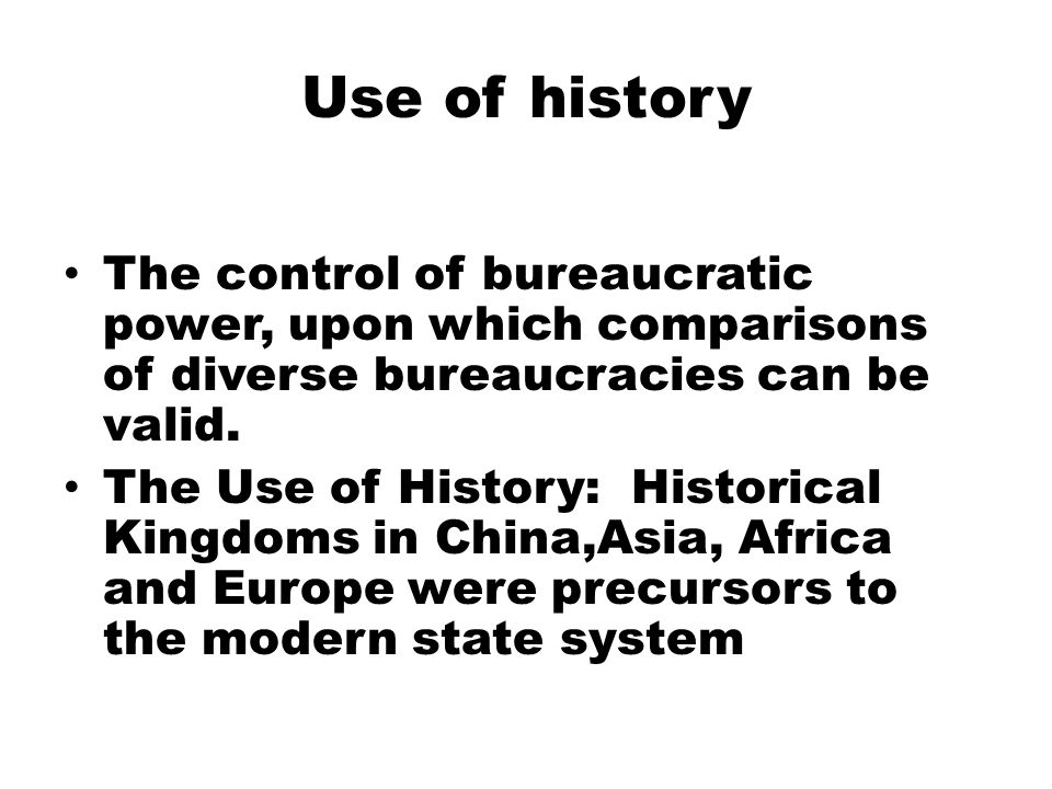 Use of history The control of bureaucratic power, upon which comparisons of diverse bureaucracies can be valid.