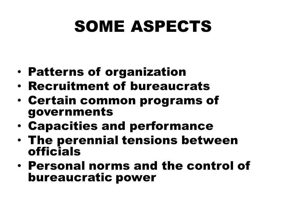 SOME ASPECTS Patterns of organization Recruitment of bureaucrats
