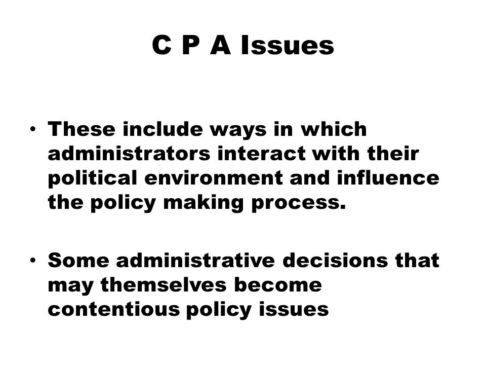 C P A Issues These include ways in which administrators interact with their political environment and influence the policy making process.